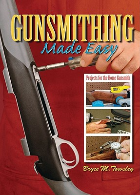 Gunsmithing Made Easy By Towsley, Bryce M.